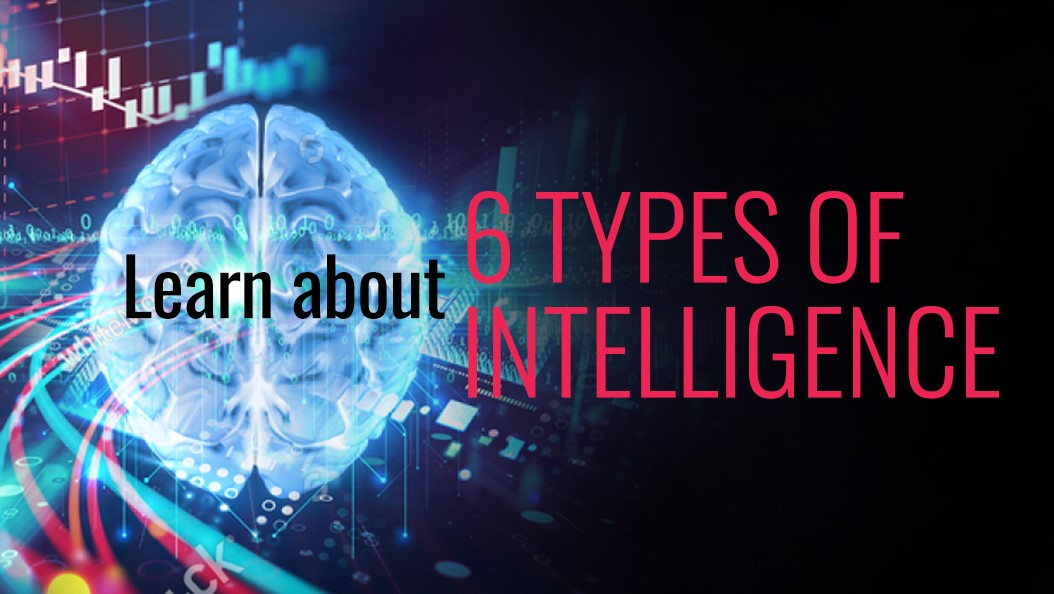 Learn about 6 types of intelligence.