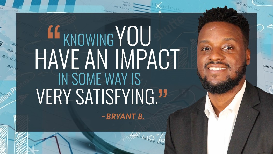 """Knowing you have an impact in some way is very satisfying."" - Bryant B."