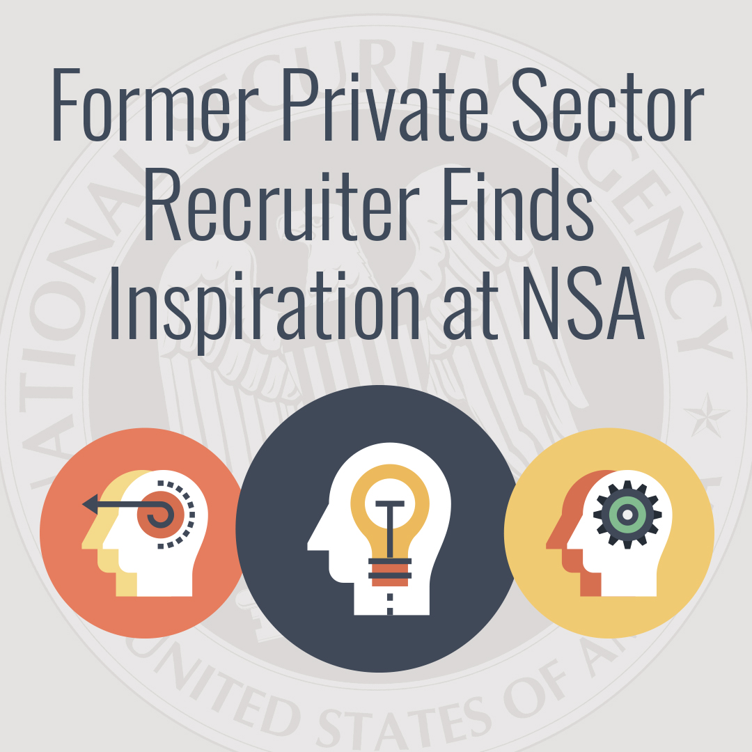 """Former private sector recruiter finds inspiration at NSA."" – Erin B."