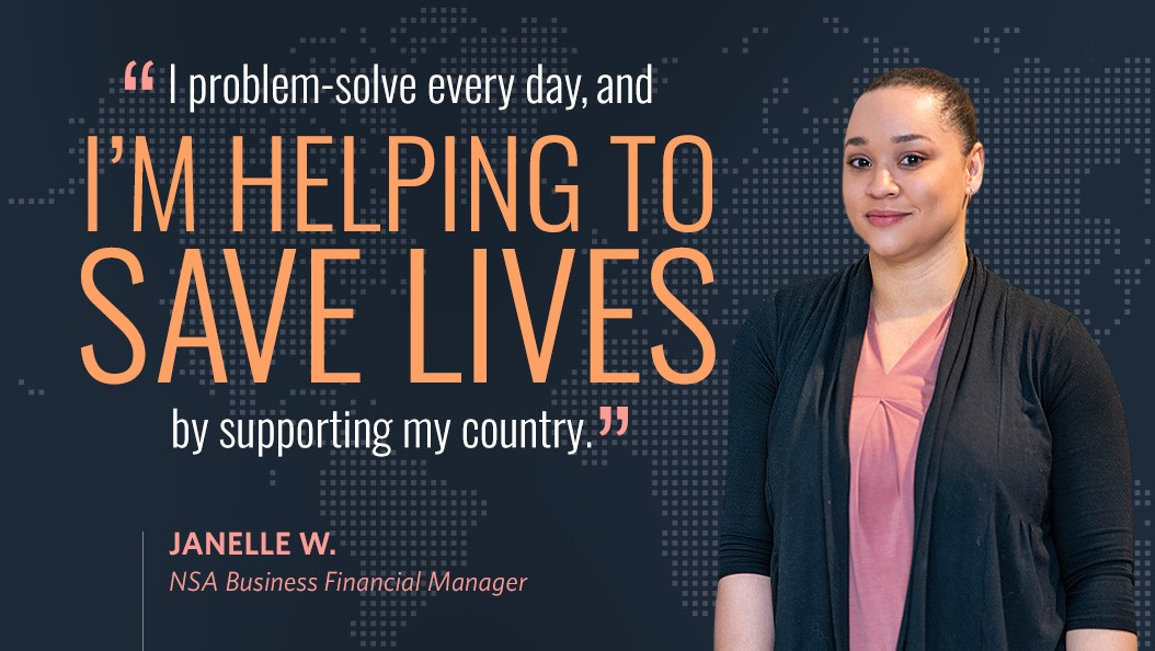 I problem-solve every day, and I'm helping to save lives by supporting my country. - Janelle W., NSA Business Financial Manager