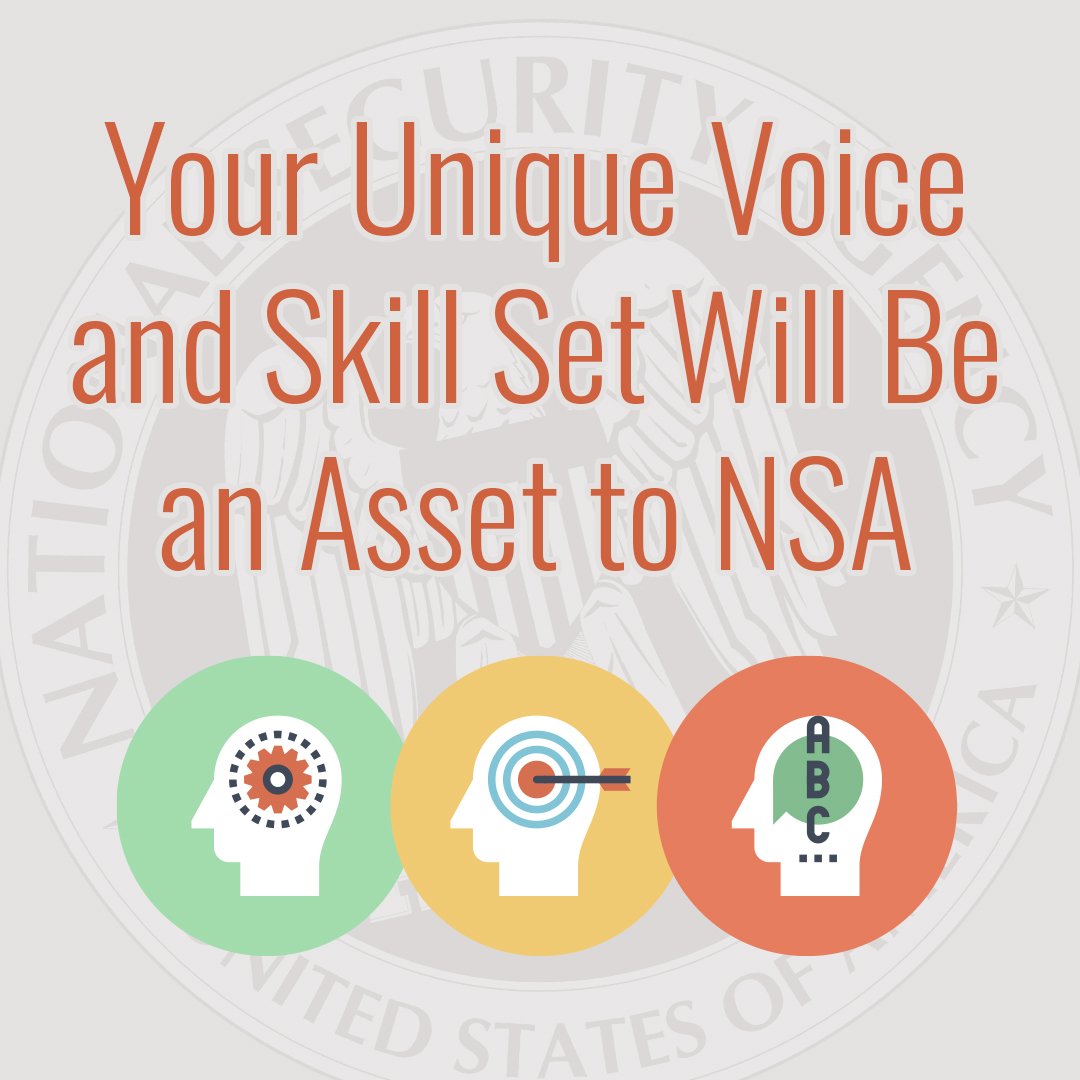 Your unique voice and skill set will be an asset to NSA.