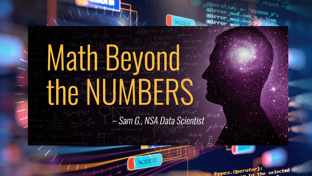 """Math Beyond the NUMBERS"" – Sam G., NSA Data Scientist"